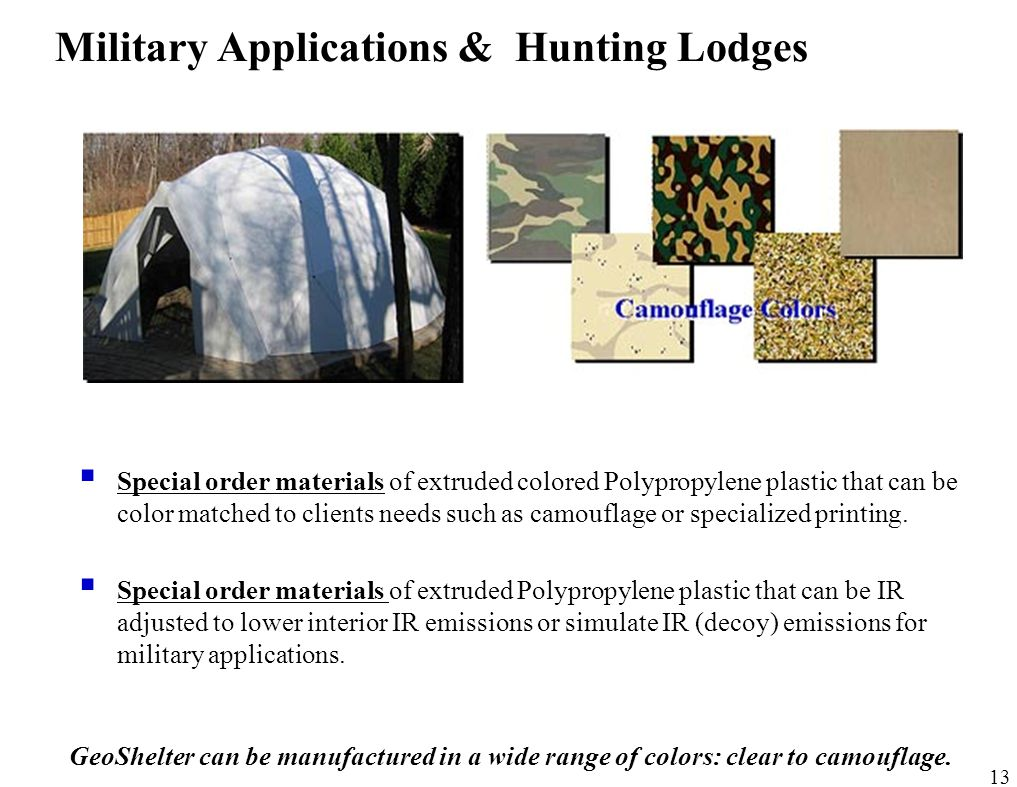13 Military Applications & Hunting Lodges GeoShelter can be manufactured in a wide range of colors: clear to camouflage.  Special order materials of