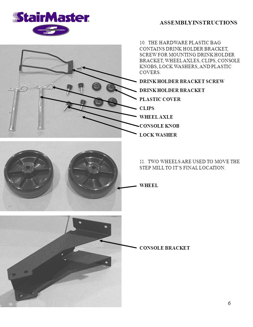 6 ASSEMBLY INSTRUCTIONS 10. THE HARDWARE PLASTIC BAG CONTAINS DRINK HOLDER BRACKET, SCREW FOR MOUNTING DRINK HOLDER BRACKET, WHEEL AXLES, CLIPS, CONSO