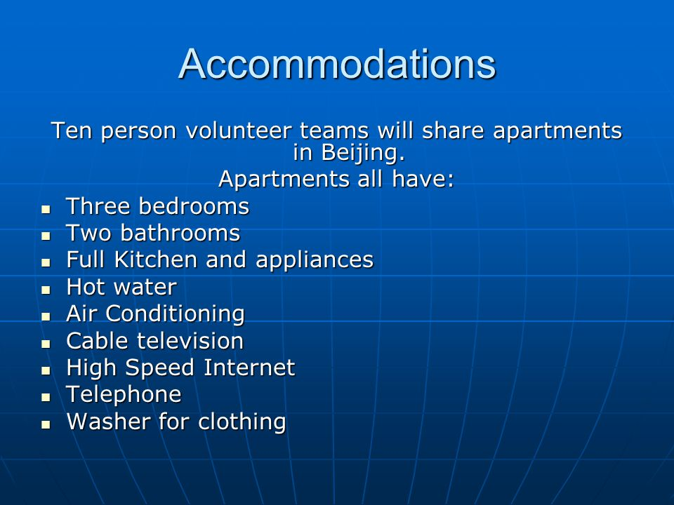 Accommodations Ten person volunteer teams will share apartments in Beijing. Apartments all have: Three bedrooms Three bedrooms Two bathrooms Two bathr