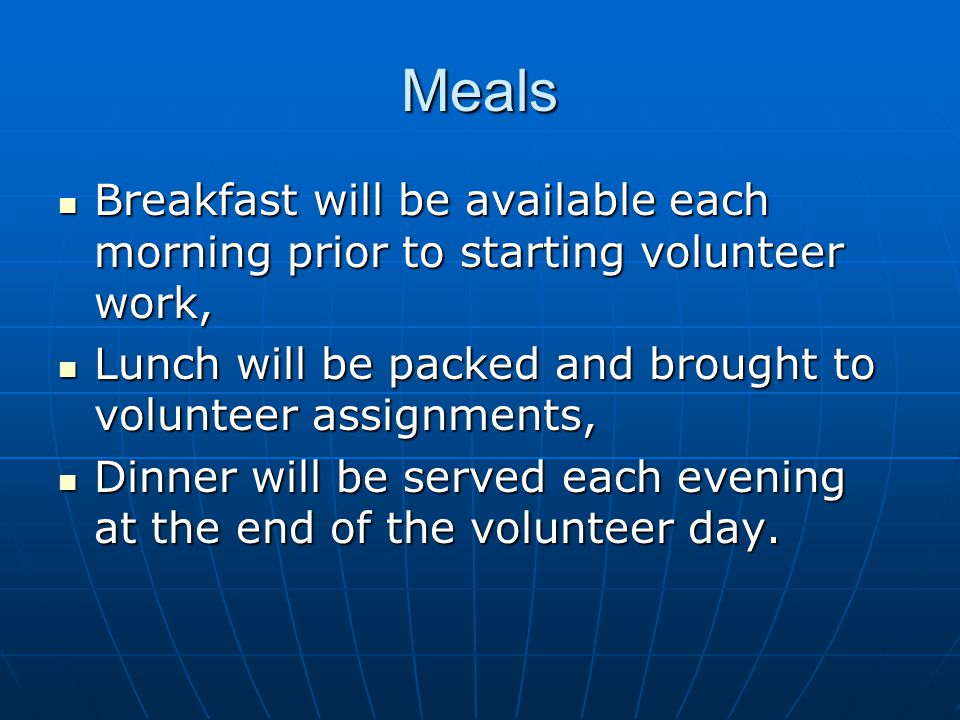 Meals Breakfast will be available each morning prior to starting volunteer work, Breakfast will be available each morning prior to starting volunteer work, Lunch will be packed and brought to volunteer assignments, Lunch will be packed and brought to volunteer assignments, Dinner will be served each evening at the end of the volunteer day.