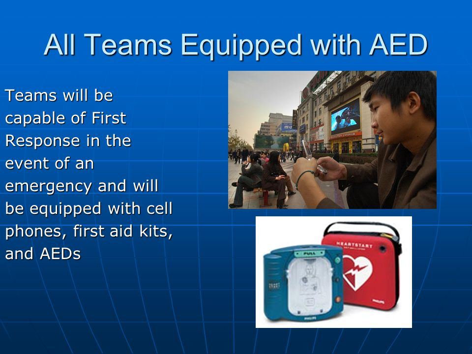 All Teams Equipped with AED Teams will be capable of First Response in the event of an emergency and will be equipped with cell phones, first aid kits