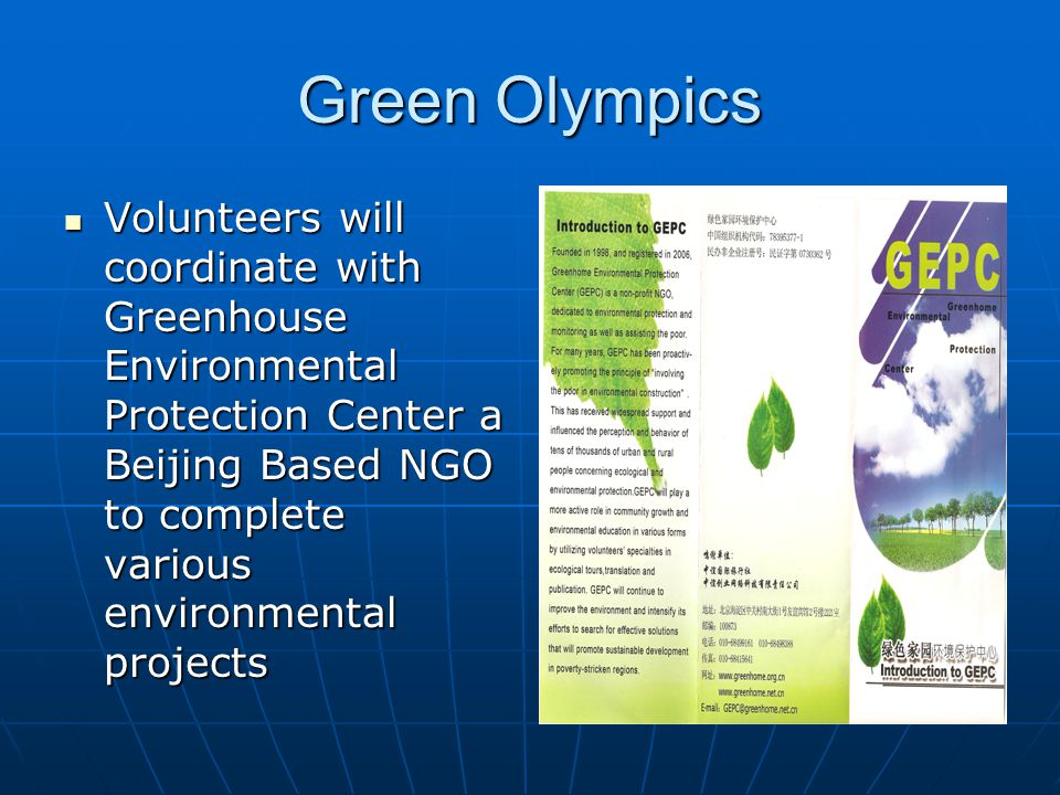 Green Olympics Volunteers will coordinate with Greenhouse Environmental Protection Center a Beijing Based NGO to complete various environmental projects Volunteers will coordinate with Greenhouse Environmental Protection Center a Beijing Based NGO to complete various environmental projects