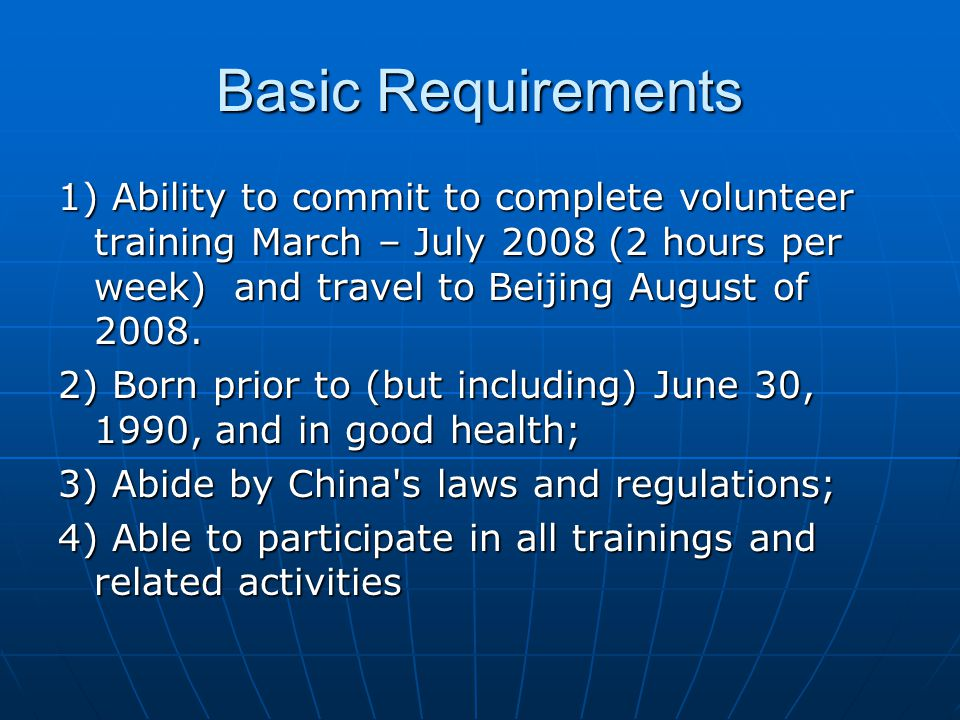 Basic Requirements 1) Ability to commit to complete volunteer training March – July 2008 (2 hours per week) and travel to Beijing August of 2008. 2) B