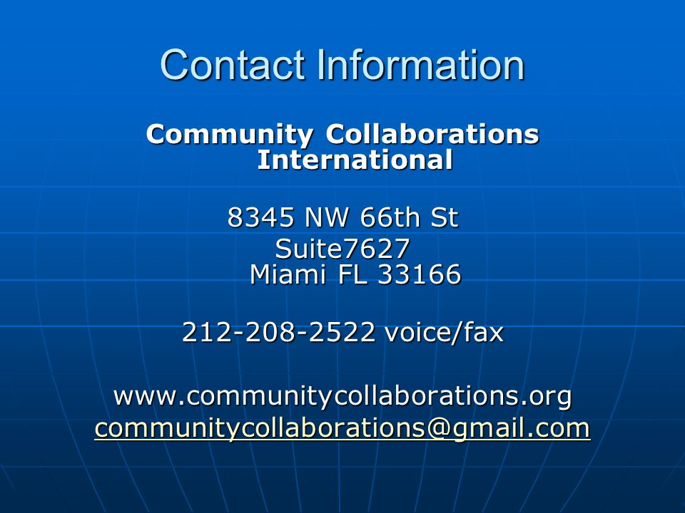 Contact Information Community Collaborations International 8345 NW 66th St Suite7627 Miami FL 33166 212-208-2522 voice/fax www.communitycollaborations.org communitycollaborations@gmail.com