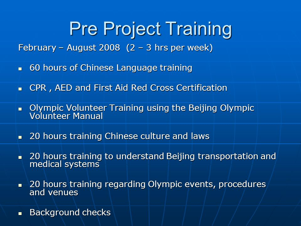 Pre Project Training February – August 2008 (2 – 3 hrs per week) 60 hours of Chinese Language training 60 hours of Chinese Language training CPR, AED