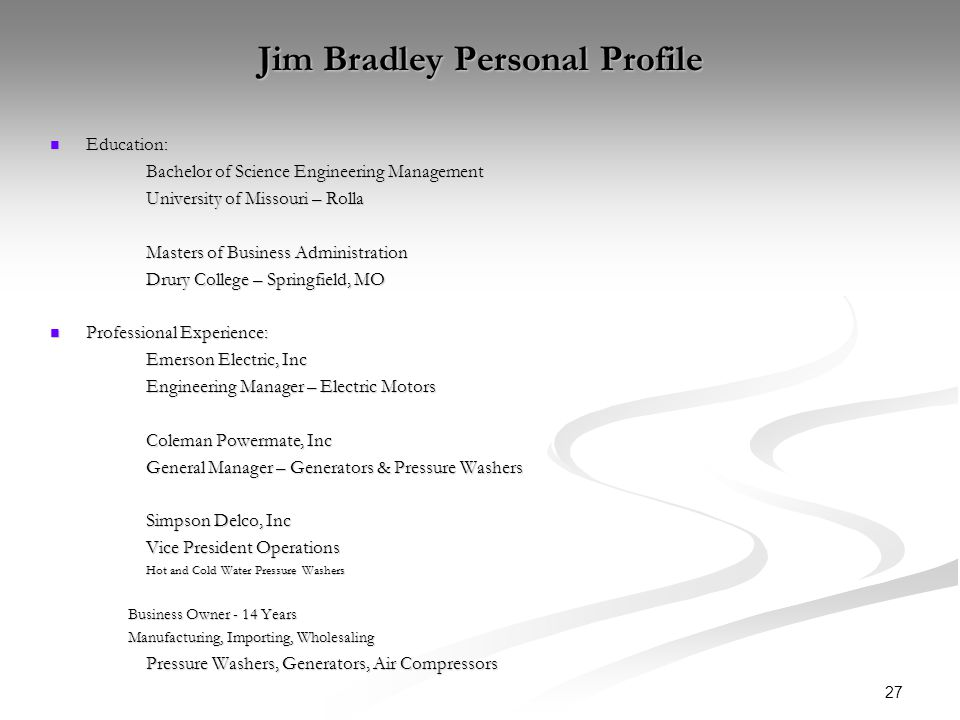 27 Jim Bradley Personal Profile Education: Education: Bachelor of Science Engineering Management University of Missouri – Rolla Masters of Business Administration Drury College – Springfield, MO Professional Experience: Professional Experience: Emerson Electric, Inc Engineering Manager – Electric Motors Coleman Powermate, Inc General Manager – Generators & Pressure Washers Simpson Delco, Inc Vice President Operations Hot and Cold Water Pressure Washers Business Owner - 14 Years Manufacturing, Importing, Wholesaling Pressure Washers, Generators, Air Compressors