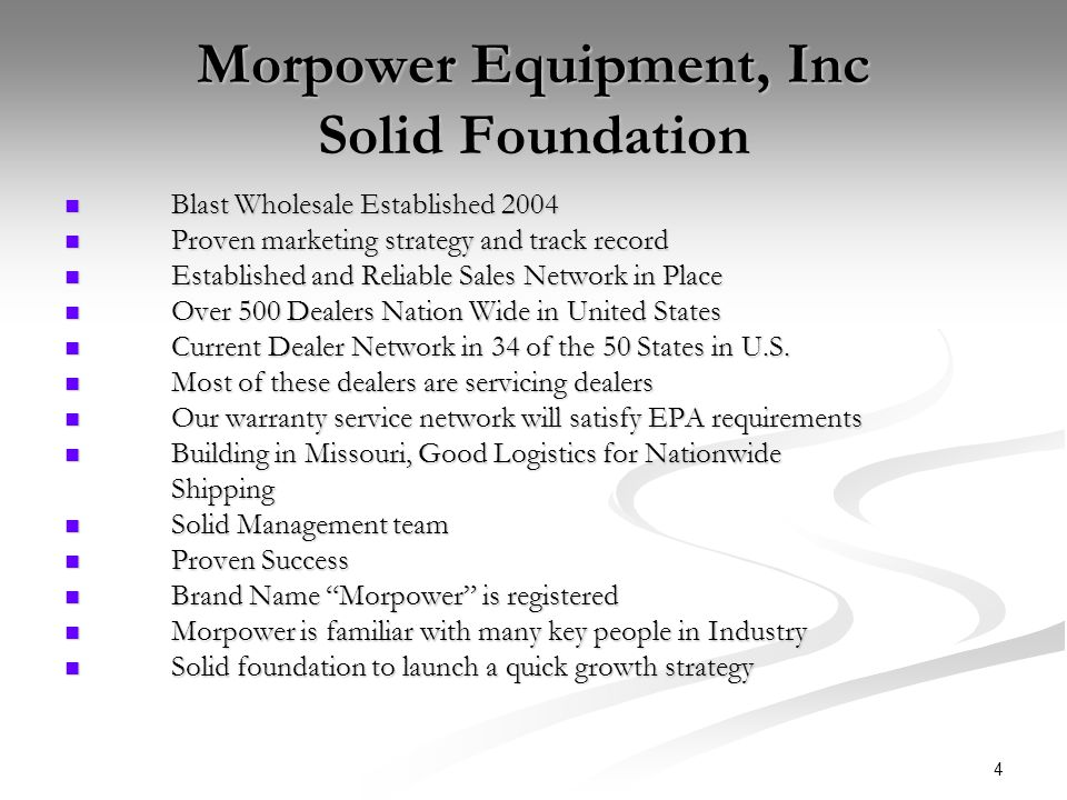 4 Morpower Equipment, Inc Solid Foundation Blast Wholesale Established 2004 Blast Wholesale Established 2004 Proven marketing strategy and track record Proven marketing strategy and track record Established and Reliable Sales Network in Place Established and Reliable Sales Network in Place Over 500 Dealers Nation Wide in United States Over 500 Dealers Nation Wide in United States Current Dealer Network in 34 of the 50 States in U.S.