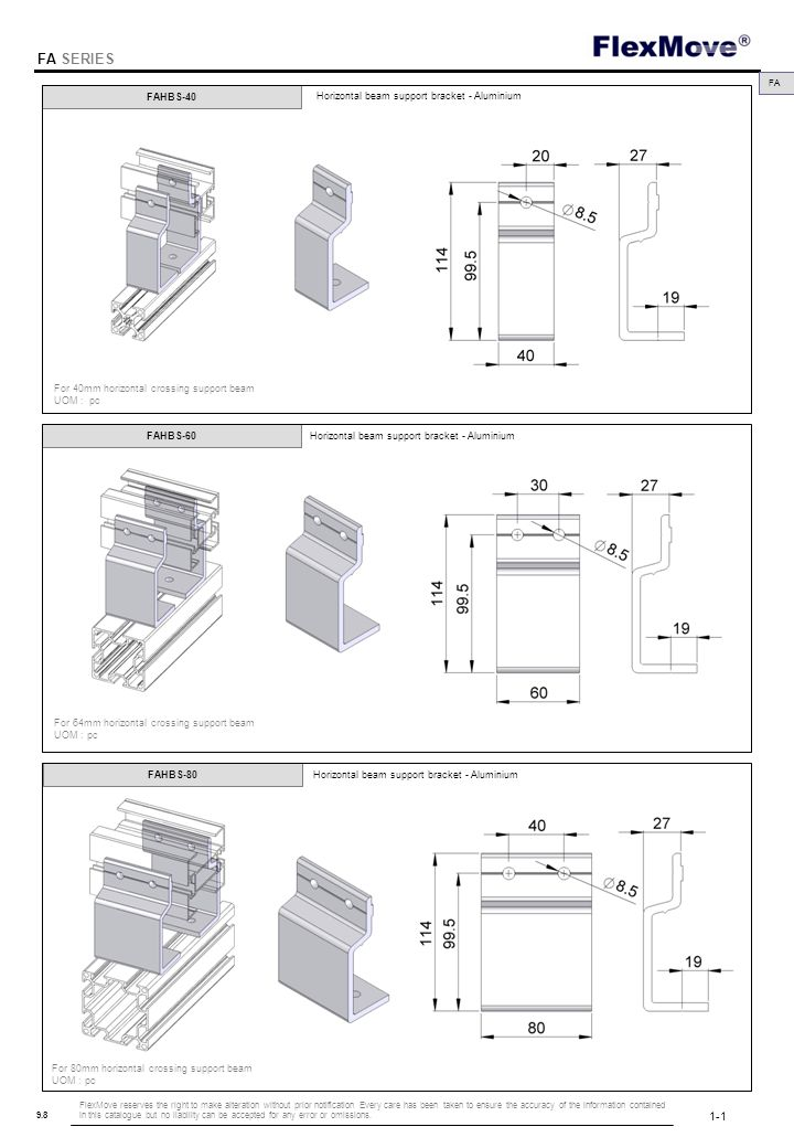 FlexMove FA SERIES 9.8 FAHBS-40 FAHBS-60 FAHBS-80 FA For 40mm horizontal crossing support beam UOM : pc For 64mm horizontal crossing support beam UOM : pc Horizontal beam support bracket - Aluminium For 80mm horizontal crossing support beam UOM : pc 1-1 FlexMove reserves the right to make alteration without prior notification Every care has been taken to ensure the accuracy of the information contained in this catalogue but no liability can be accepted for any error or omissions.