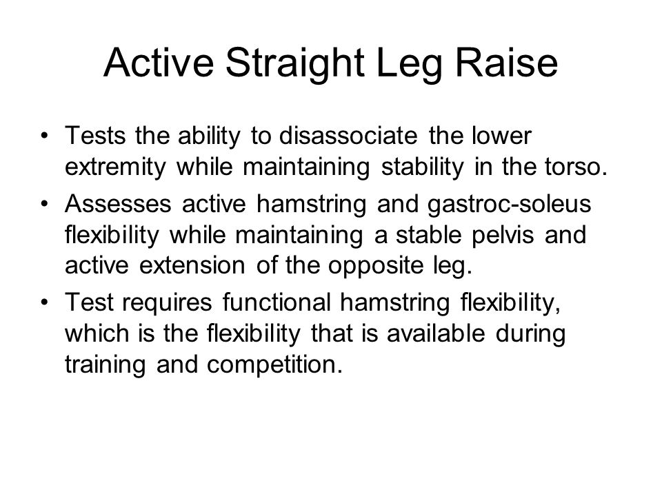Active Straight Leg Raise Tests the ability to disassociate the lower extremity while maintaining stability in the torso.