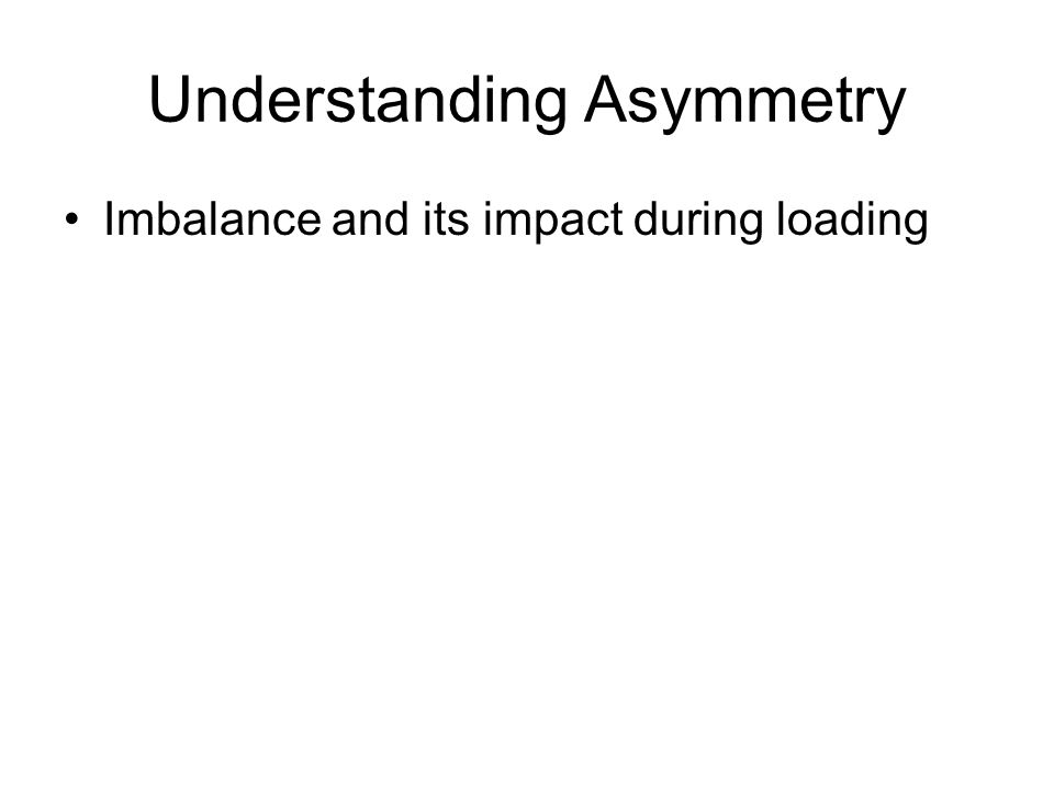 Understanding Asymmetry Imbalance and its impact during loading