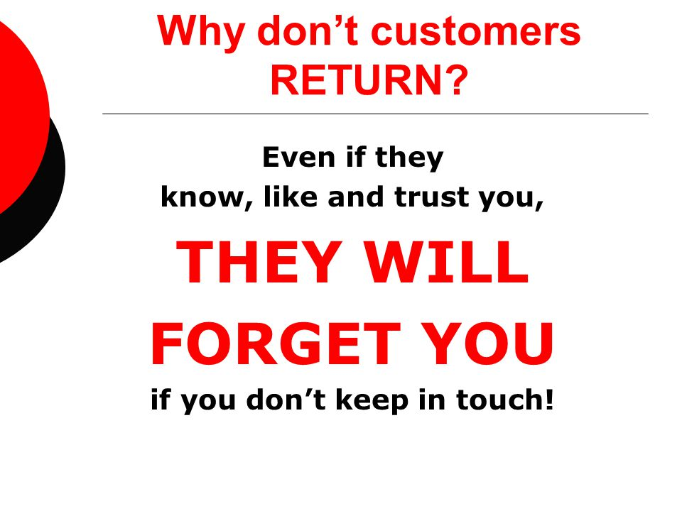 Why don't customers RETURN? Even if they know, like and trust you, THEY WILL FORGET YOU if you don't keep in touch!