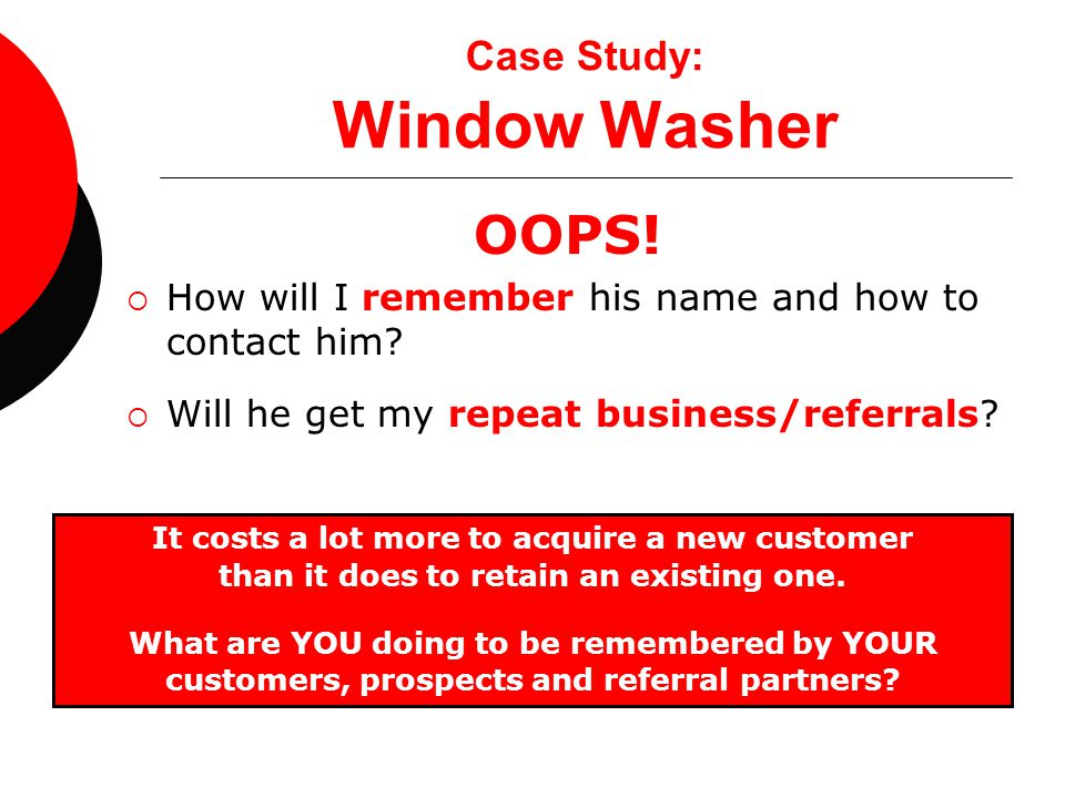 Case Study: Window Washer OOPS!  How will I remember his name and how to contact him?  Will he get my repeat business/referrals? It costs a lot more