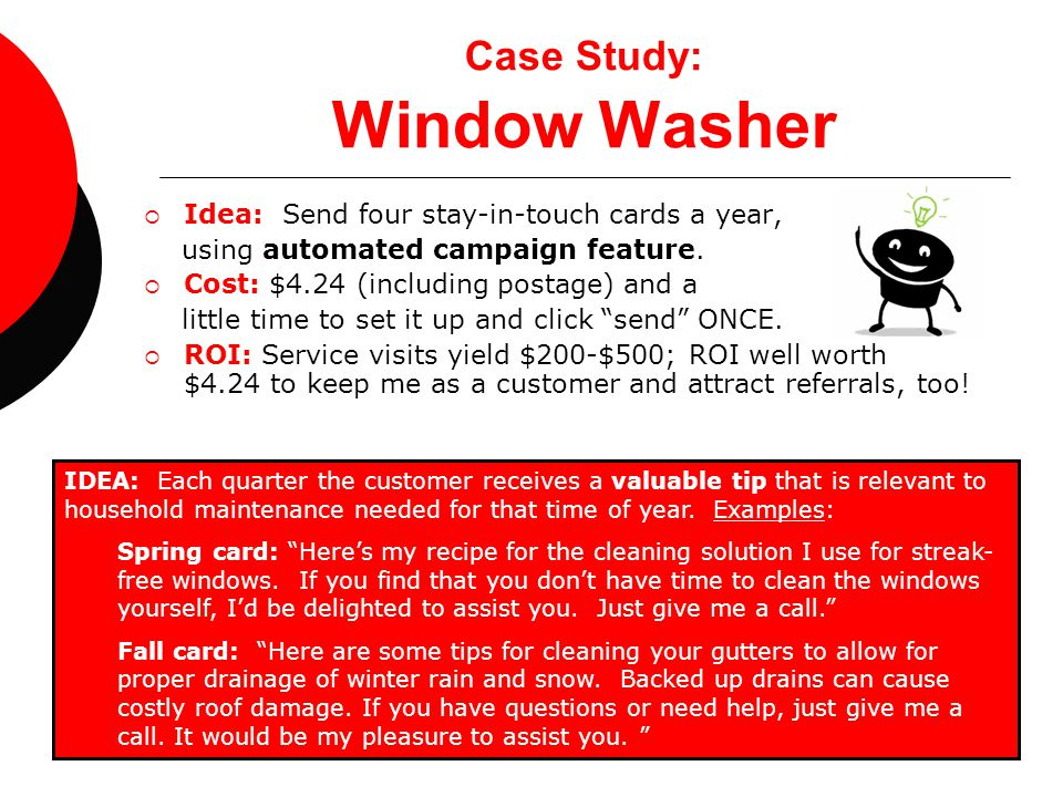 Case Study: Window Washer  Idea: Send four stay-in-touch cards a year, using automated campaign feature.  Cost: $4.24 (including postage) and a litt