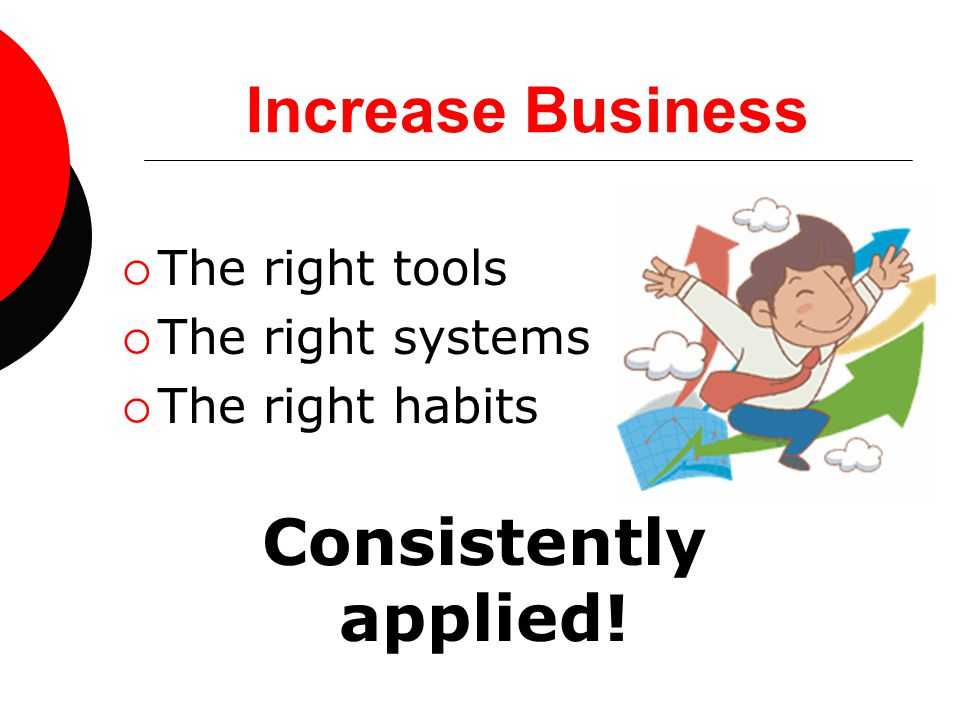 Increase Business  The right tools  The right systems  The right habits Consistently applied!