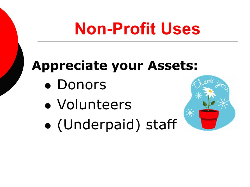 Non-Profit Uses Appreciate your Assets: Donors Volunteers (Underpaid) staff