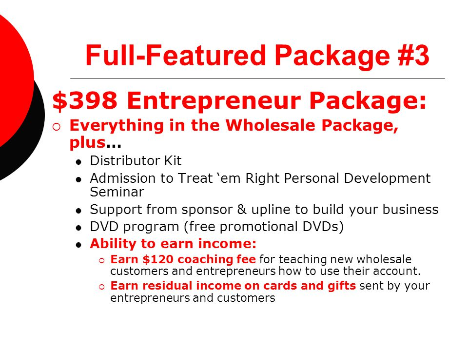 Full-Featured Package #3 $398 Entrepreneur Package:  Everything in the Wholesale Package, plus… Distributor Kit Admission to Treat 'em Right Personal