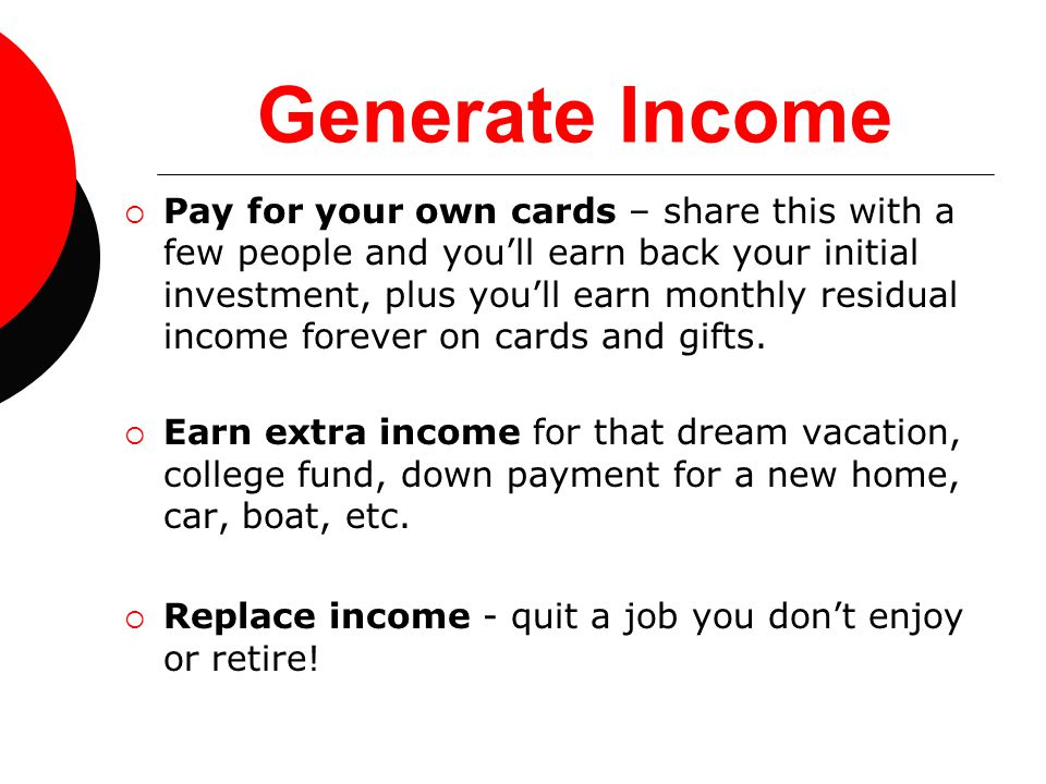 Generate Income  Pay for your own cards – share this with a few people and you'll earn back your initial investment, plus you'll earn monthly residua