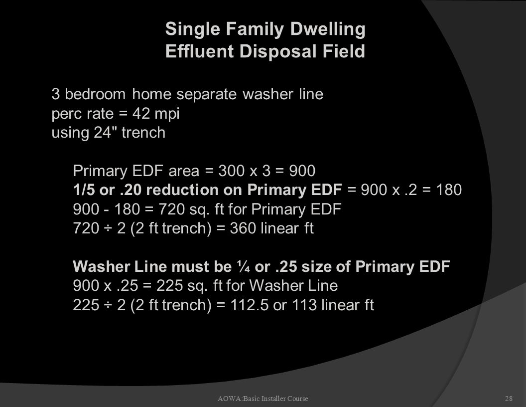 Single Family Dwelling Effluent Disposal Field AOWA:Basic Installer Course28 n 3 bedroom home separate washer line n perc rate = 42 mpi n using 24 trench – Primary EDF area = 300 x 3 = 900 – 1/5 or.20 reduction on Primary EDF = 900 x.2 = 180 – 900 - 180 = 720 sq.
