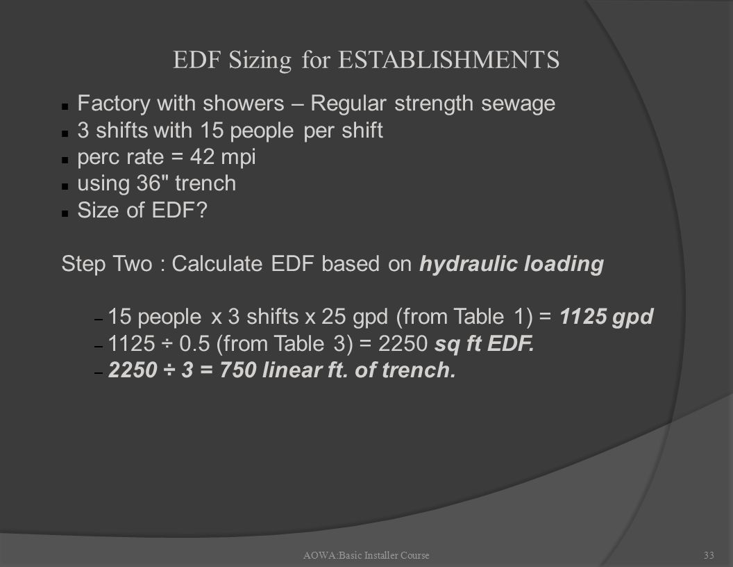 AOWA:Basic Installer Course33 EDF Sizing for ESTABLISHMENTS n Factory with showers – Regular strength sewage n 3 shifts with 15 people per shift n perc rate = 42 mpi n using 36 trench n Size of EDF.