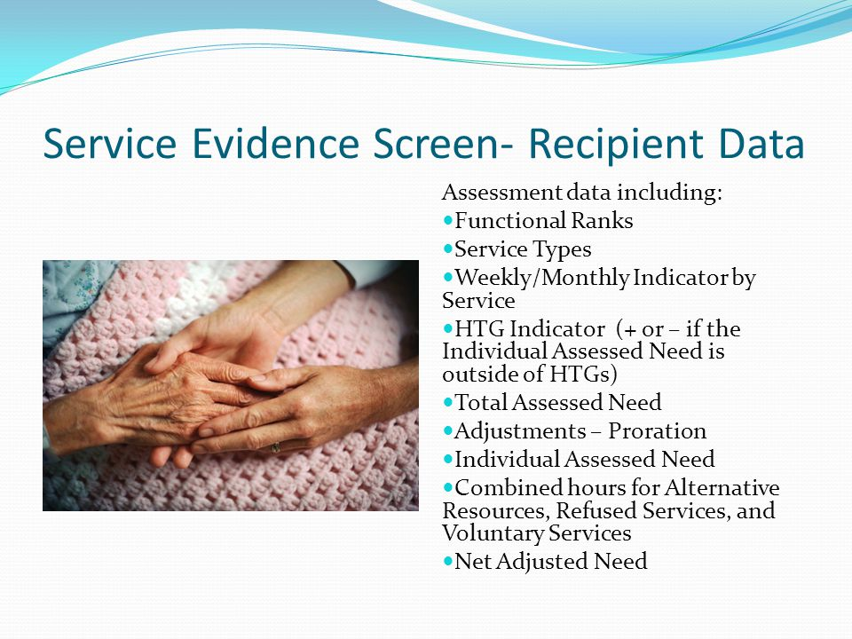 Service Evidence Screen- Recipient Data Assessment data including: Functional Ranks Service Types Weekly/Monthly Indicator by Service HTG Indicator (+
