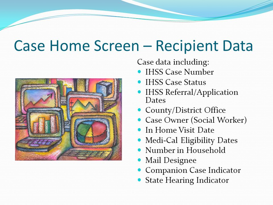 Case Home Screen – Recipient Data Case data including: IHSS Case Number IHSS Case Status IHSS Referral/Application Dates County/District Office Case O