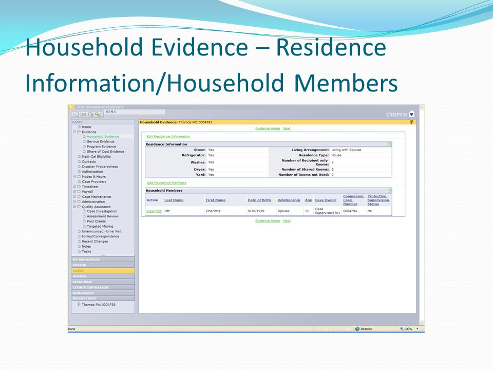 Household Evidence Screen – Recipient Data Recipient household data including: Living Arrangement Residence Type Household Members Number of rooms both shared and used exclusively by the recipient Available appliances – stove, washer, dryer, etc.
