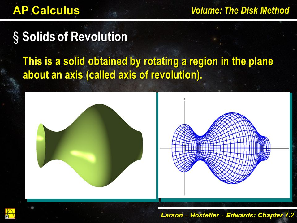 This is a solid obtained by rotating a region in the plane about an axis (called axis of revolution).