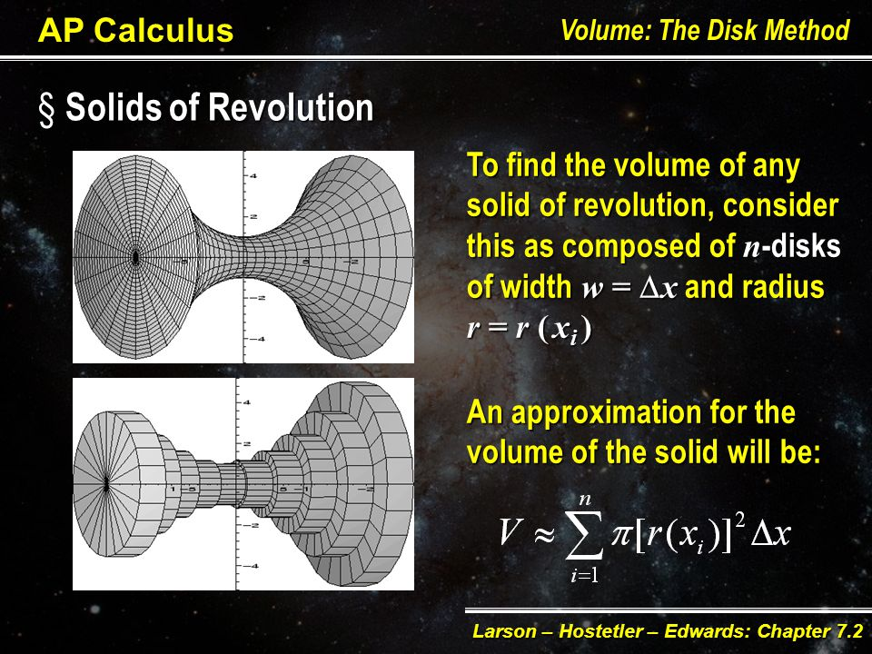 AP Calculus Volume: The Disk Method Larson – Hostetler – Edwards: Chapter 7.2 The simplest solid of revolution is a right circular cylinder or disk, which is formed by revolving a rectangle about an adjacent axiswr wr The corresponding volume is: Volume disk = area disk  width disk V =  rrrr2 w r = radius of the disk w w = width