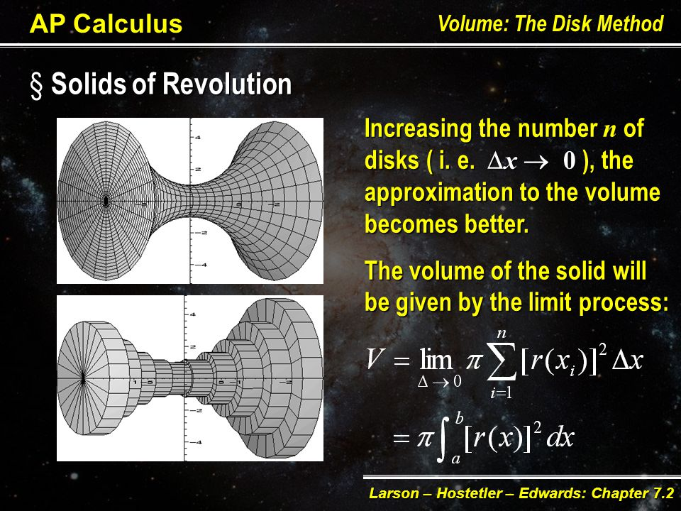 § Solids of Revolution AP Calculus Volume: The Disk Method Larson – Hostetler – Edwards: Chapter 7.2 To find the volume of any solid of revolution, consider this as composed of n-disks of width w = x and radius r = r ( xi ) An approximation for the volume of the solid will be: