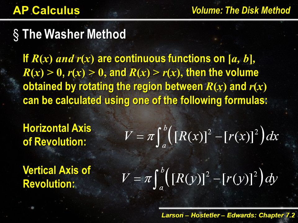 § T§ T§ T§ The Washer Method AP Calculus Volume: The Disk Method Larson – Hostetler – Edwards: Chapter 7.2 Method useful to find the volume of a solid of revolution with a hole, by changing the disk with a washer.