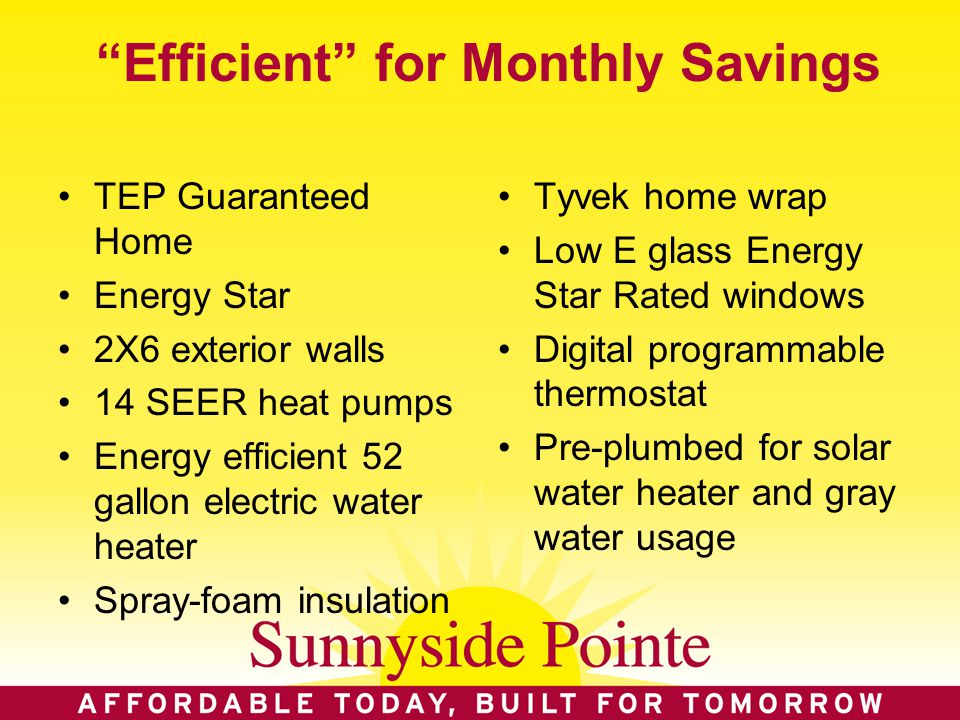 Efficient for Monthly Savings TEP Guaranteed Home Energy Star 2X6 exterior walls 14 SEER heat pumps Energy efficient 52 gallon electric water heater Spray-foam insulation Tyvek home wrap Low E glass Energy Star Rated windows Digital programmable thermostat Pre-plumbed for solar water heater and gray water usage