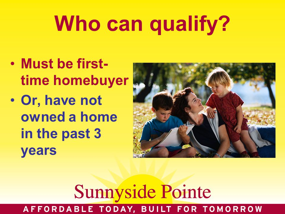 Who can qualify Must be first- time homebuyer Or, have not owned a home in the past 3 years
