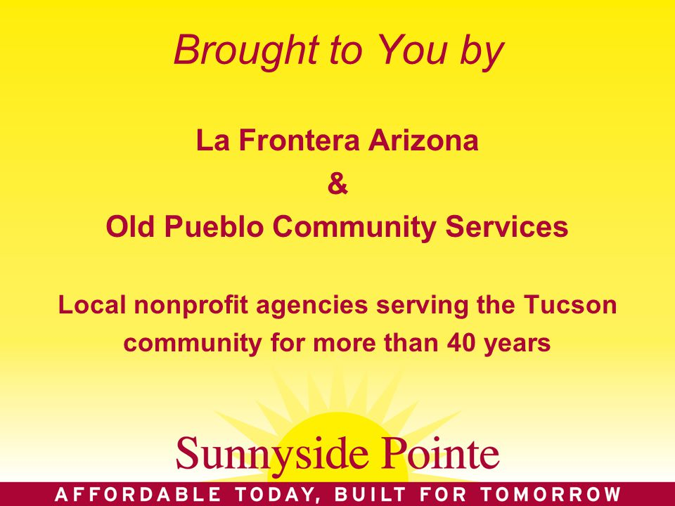 Brought to You by La Frontera Arizona & Old Pueblo Community Services Local nonprofit agencies serving the Tucson community for more than 40 years