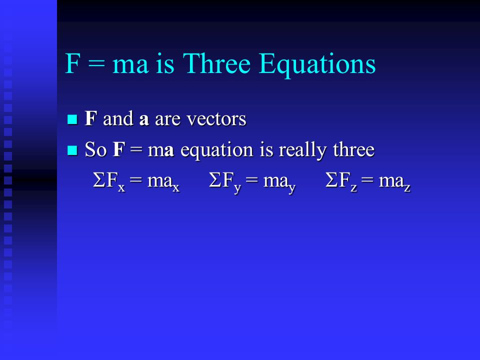 F = ma is Three Equations F and a are vectors F and a are vectors So F = ma equation is really three So F = ma equation is really three  F x = ma x 