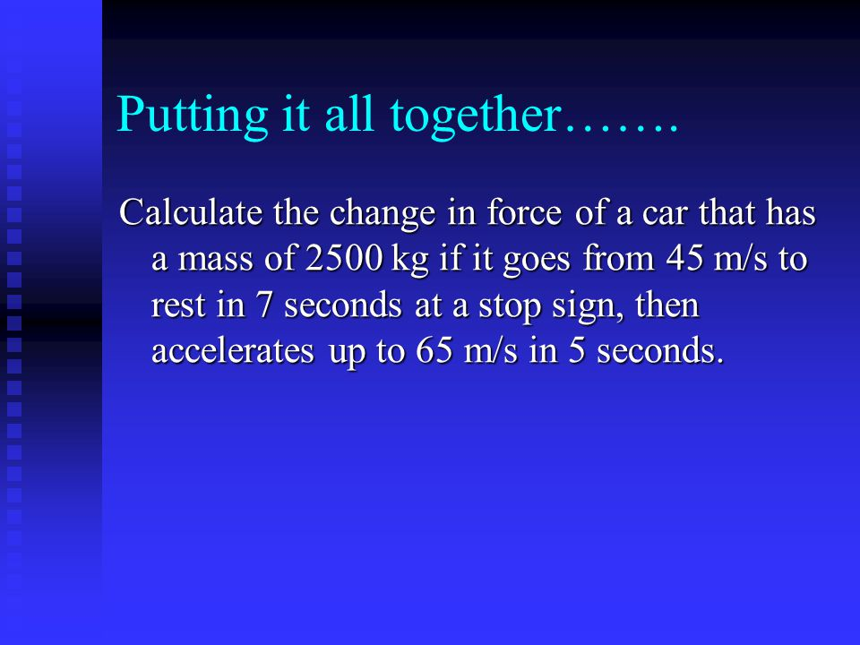 Putting it all together……. Calculate the change in force of a car that has a mass of 2500 kg if it goes from 45 m/s to rest in 7 seconds at a stop sig