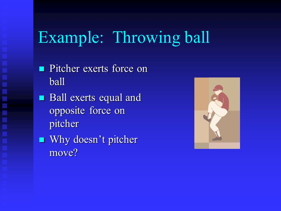 Example: Throwing ball Pitcher exerts force on ball Pitcher exerts force on ball Ball exerts equal and opposite force on pitcher Ball exerts equal and