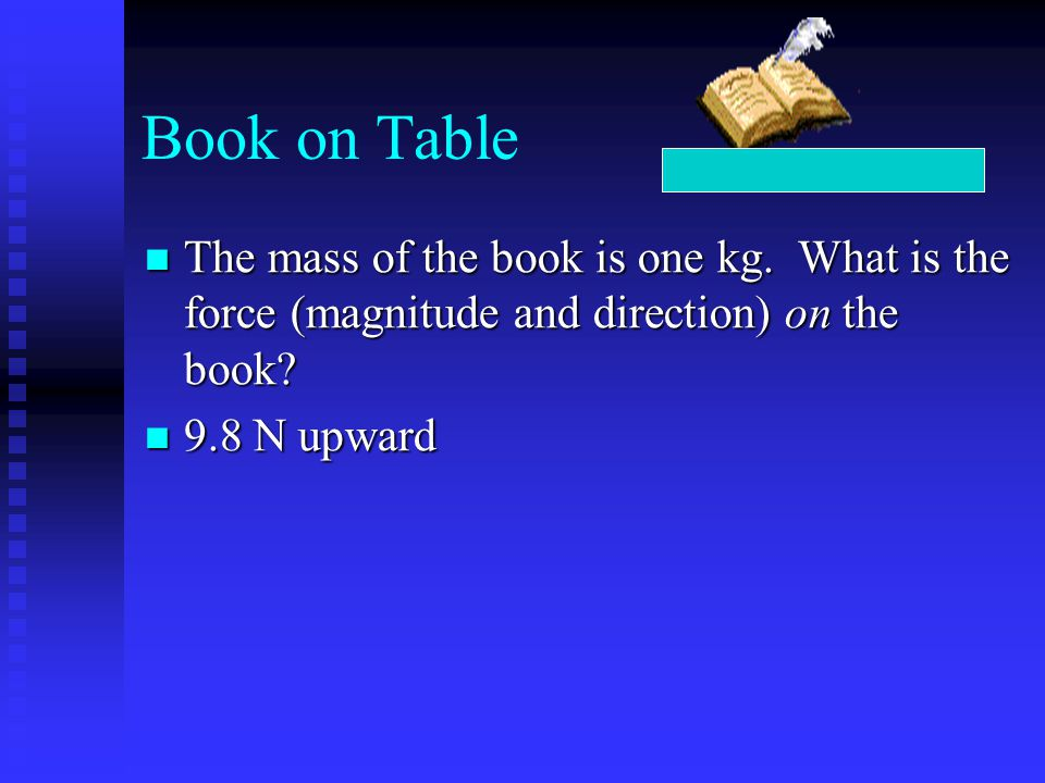 Book on Table The mass of the book is one kg. What is the force (magnitude and direction) on the book? The mass of the book is one kg. What is the for