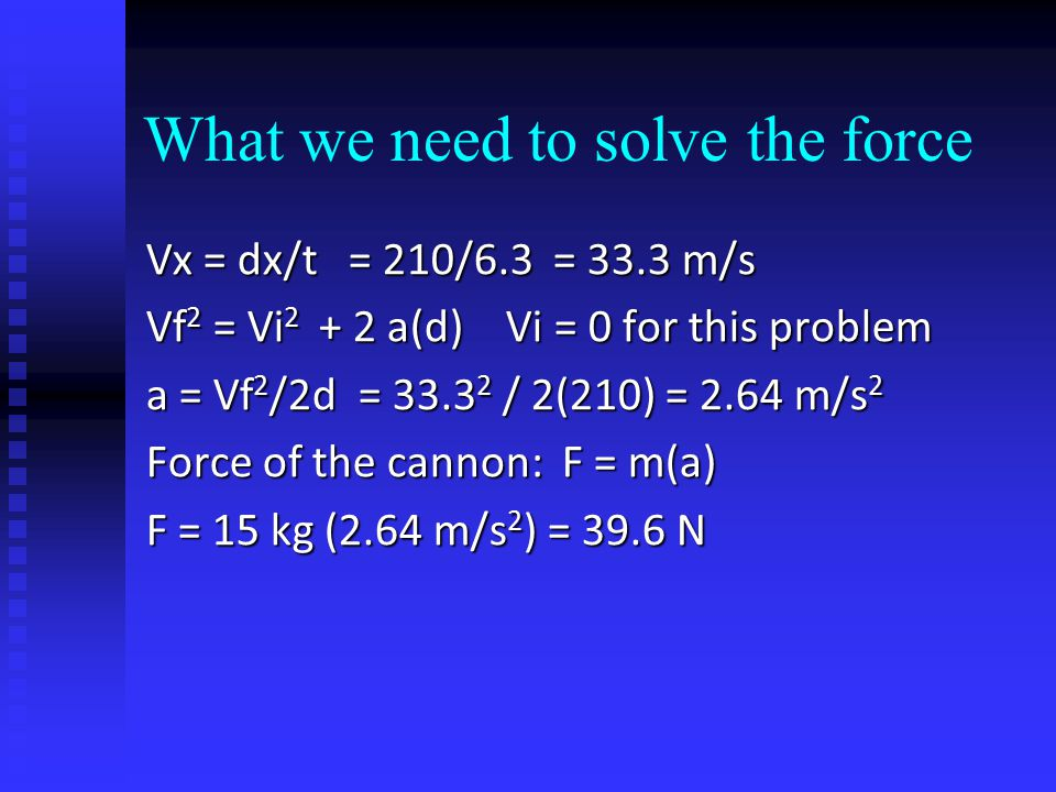 What we need to solve the force Vx = dx/t = 210/6.3 = 33.3 m/s Vf 2 = Vi 2 + 2 a(d) Vi = 0 for this problem a = Vf 2 /2d = 33.3 2 / 2(210) = 2.64 m/s