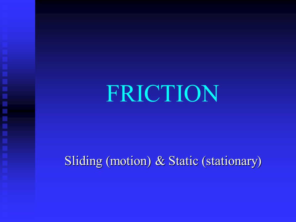 FRICTION Sliding (motion) & Static (stationary)