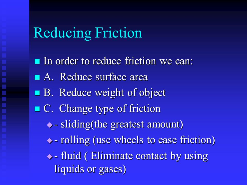 Reducing Friction In order to reduce friction we can: In order to reduce friction we can: A. Reduce surface area A. Reduce surface area B. Reduce weig