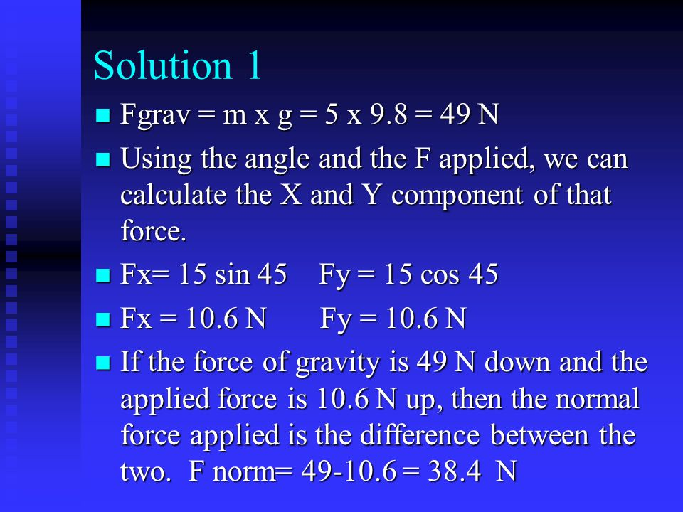 Solution 1 Fgrav = m x g = 5 x 9.8 = 49 N Fgrav = m x g = 5 x 9.8 = 49 N Using the angle and the F applied, we can calculate the X and Y component of