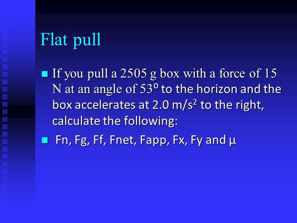Flat pull If you pull a 2505 g box with a force of 15 N at an angle of 53 ⁰ to the horizon and the box accelerates at 2.0 m/s 2 to the right, calculat