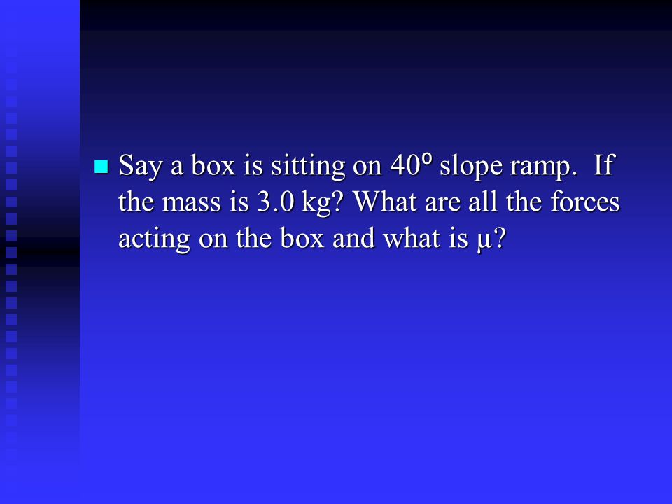 Say a box is sitting on 40 ⁰ slope ramp. If the mass is 3.0 kg? What are all the forces acting on the box and what is µ? Say a box is sitting on 40 ⁰