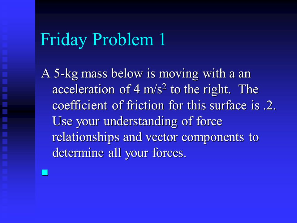 Friday Problem 1 A 5-kg mass below is moving with a an acceleration of 4 m/s 2 to the right. The coefficient of friction for this surface is.2. Use yo