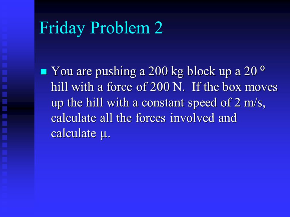 Friday Problem 2 You are pushing a 200 kg block up a 20 ⁰ hill with a force of 200 N. If the box moves up the hill with a constant speed of 2 m/s, cal