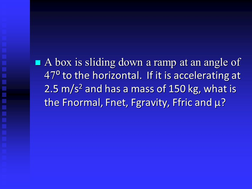 A box is sliding down a ramp at an angle of 47 ⁰ to the horizontal. If it is accelerating at 2.5 m/s 2 and has a mass of 150 kg, what is the Fnormal,