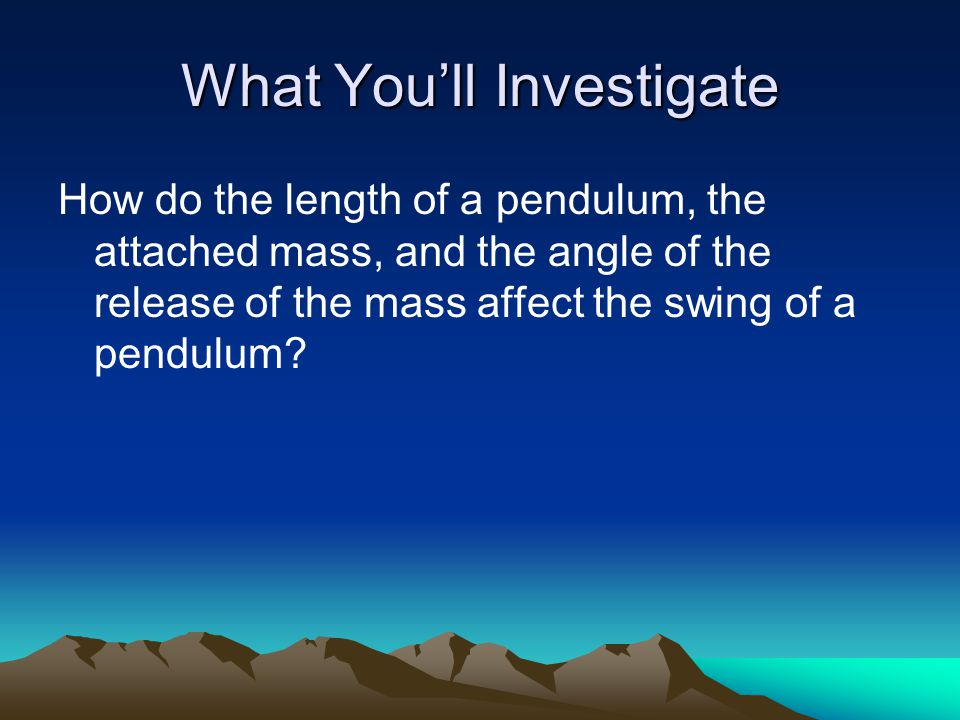 What You'll Investigate How do the length of a pendulum, the attached mass, and the angle of the release of the mass affect the swing of a pendulum?