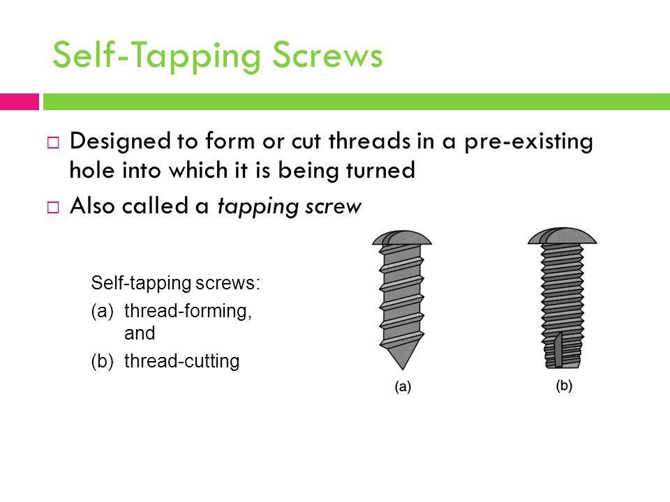 Self-Tapping Screws  Designed to form or cut threads in a pre ‑ existing hole into which it is being turned  Also called a tapping screw Self ‑ tapping screws: (a)thread ‑ forming, and (b)thread ‑ cutting