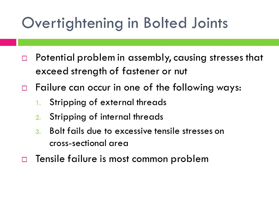 Overtightening in Bolted Joints  Potential problem in assembly, causing stresses that exceed strength of fastener or nut  Failure can occur in one of the following ways: 1.