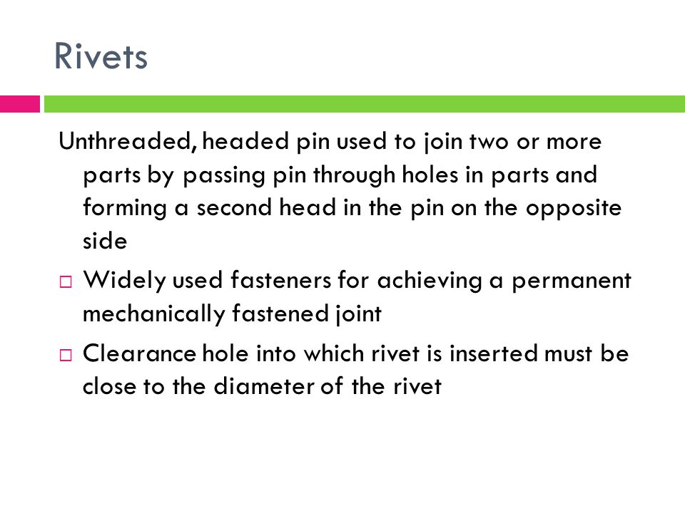 Rivets Unthreaded, headed pin used to join two or more parts by passing pin through holes in parts and forming a second head in the pin on the opposite side  Widely used fasteners for achieving a permanent mechanically fastened joint  Clearance hole into which rivet is inserted must be close to the diameter of the rivet
